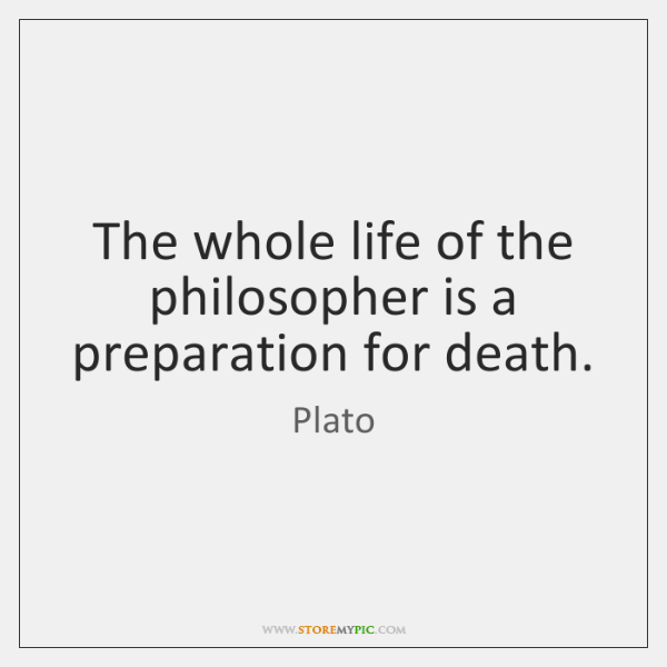 The whole life of the philosopher is a preparation for death.