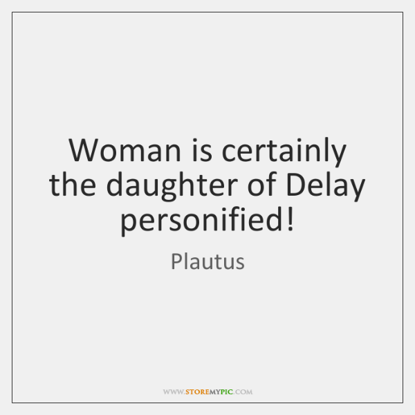 Woman is certainly the daughter of Delay personified!