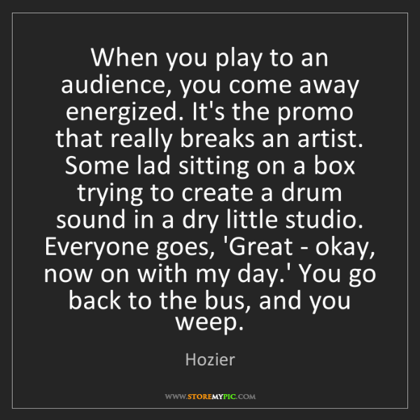 Hozier: When you play to an audience, you come away energized....