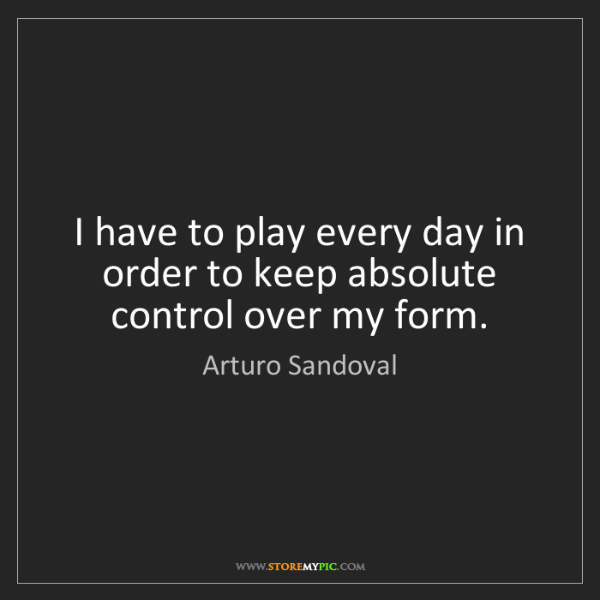 Arturo Sandoval: I have to play every day in order to keep absolute control...