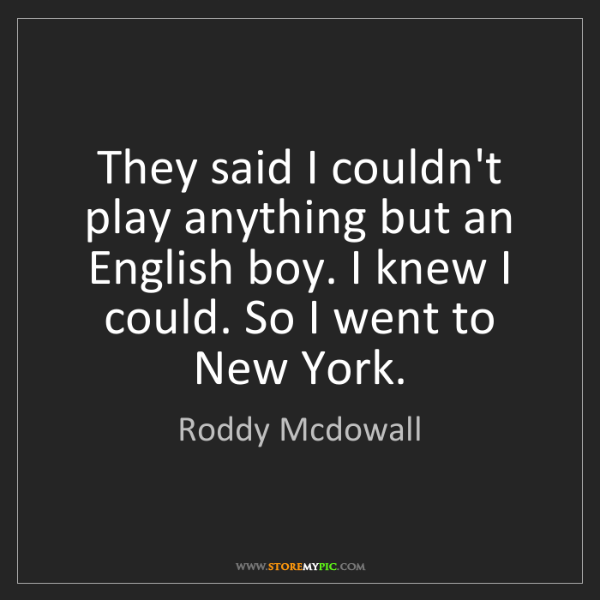 Roddy Mcdowall: They said I couldn't play anything but an English boy....