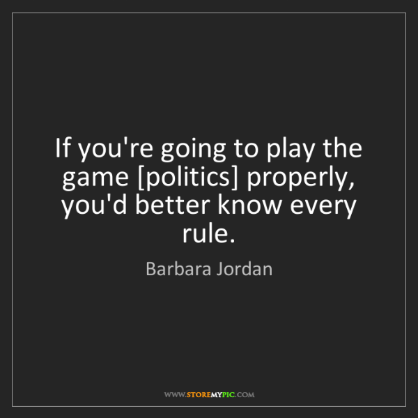 Barbara Jordan: If you're going to play the game [politics] properly,...