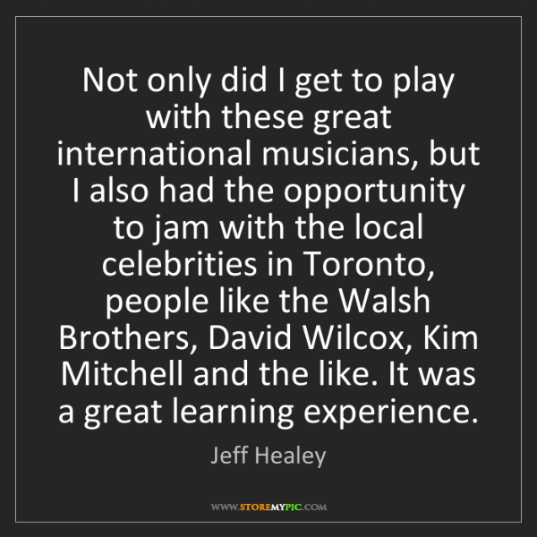 Jeff Healey: Not only did I get to play with these great international...