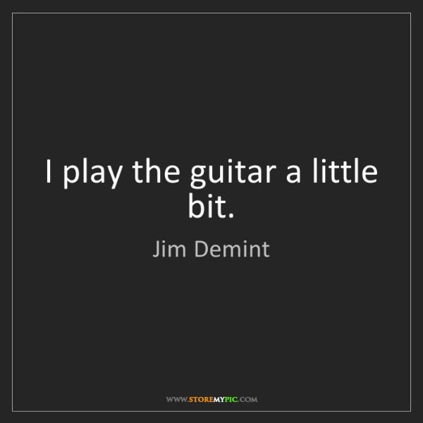 Jim Demint: I play the guitar a little bit.