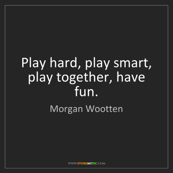 Morgan Wootten: Play hard, play smart, play together, have fun.