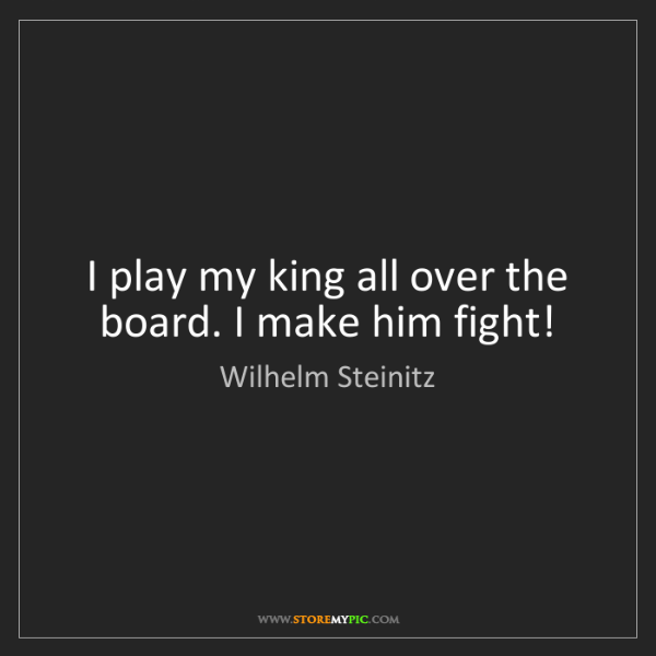 Wilhelm Steinitz: I play my king all over the board. I make him fight!
