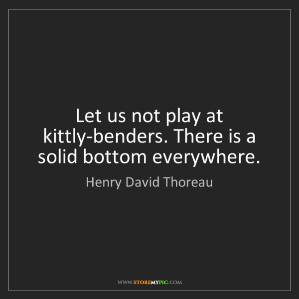 Henry David Thoreau: Let us not play at kittly-benders. There is a solid bottom...