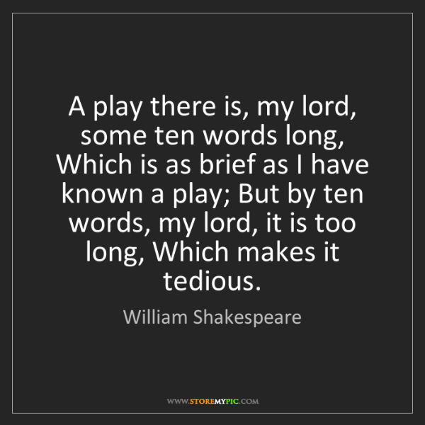 William Shakespeare: A play there is, my lord, some ten words long, Which...