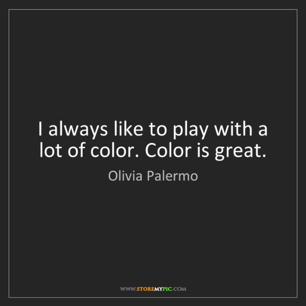 Olivia Palermo: I always like to play with a lot of color. Color is great.