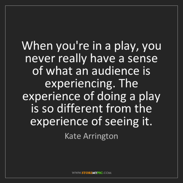Kate Arrington: When you're in a play, you never really have a sense...
