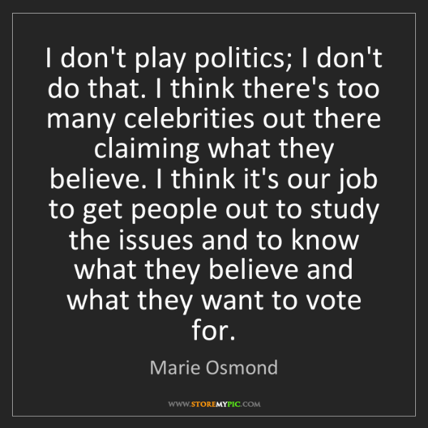 Marie Osmond: I don't play politics; I don't do that. I think there's...