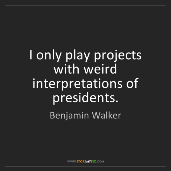 Benjamin Walker: I only play projects with weird interpretations of presidents.