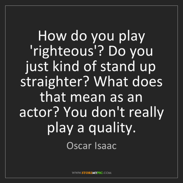 Oscar Isaac: How do you play 'righteous'? Do you just kind of stand...