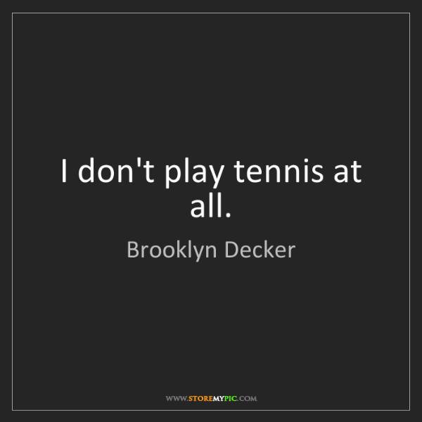 Brooklyn Decker: I don't play tennis at all.