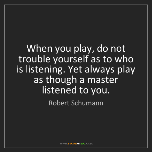 Robert Schumann: When you play, do not trouble yourself as to who is listening....