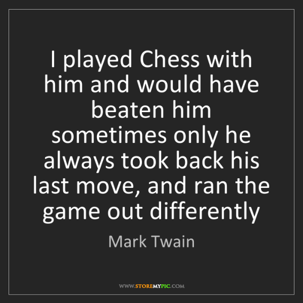 Mark Twain: I played Chess with him and would have beaten him sometimes...