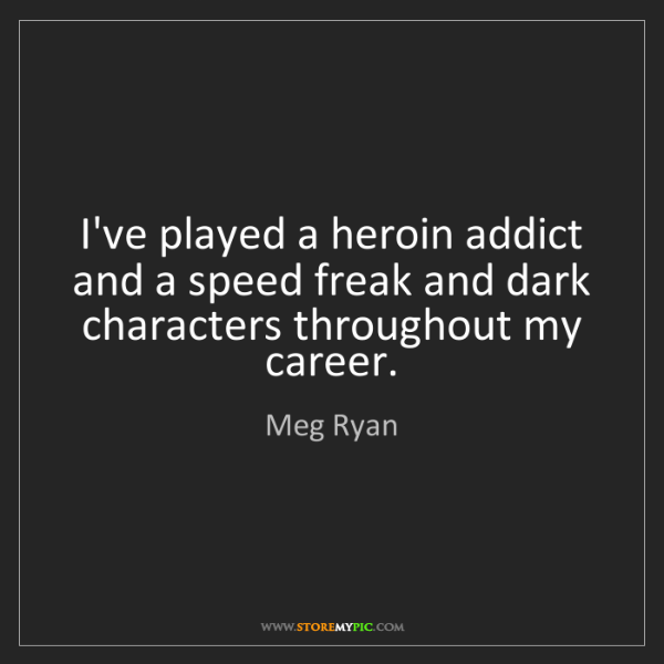 Meg Ryan: I've played a heroin addict and a speed freak and dark...