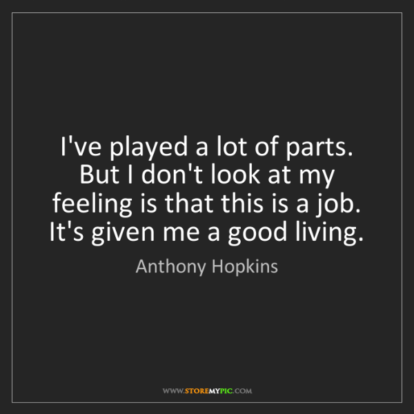 Anthony Hopkins: I've played a lot of parts. But I don't look at my feeling...