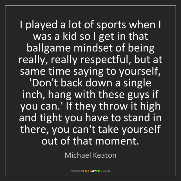 Michael Keaton: I played a lot of sports when I was a kid so I get in...