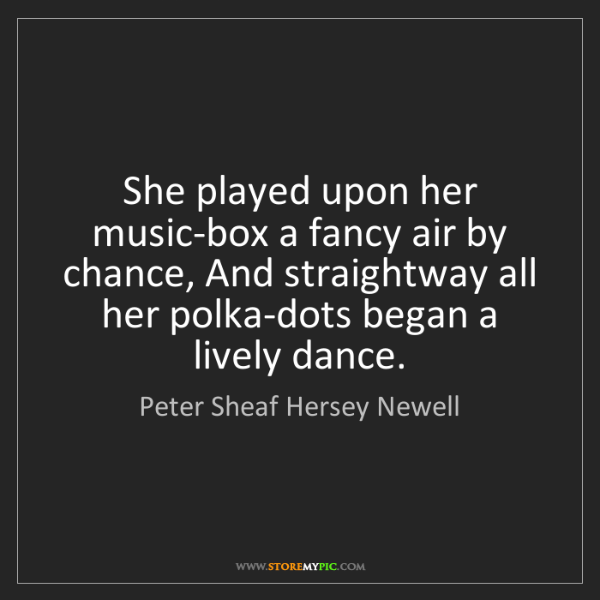 Peter Sheaf Hersey Newell: She played upon her music-box a fancy air by chance,...