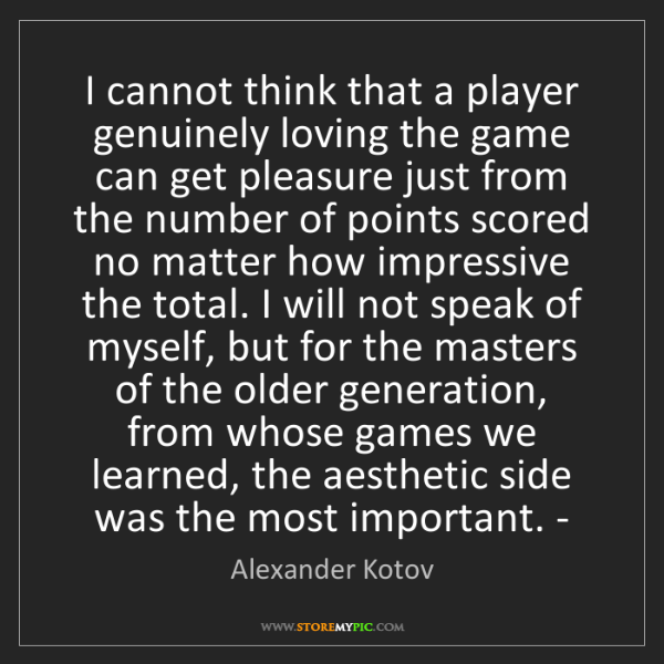 Alexander Kotov: I cannot think that a player genuinely loving the game...