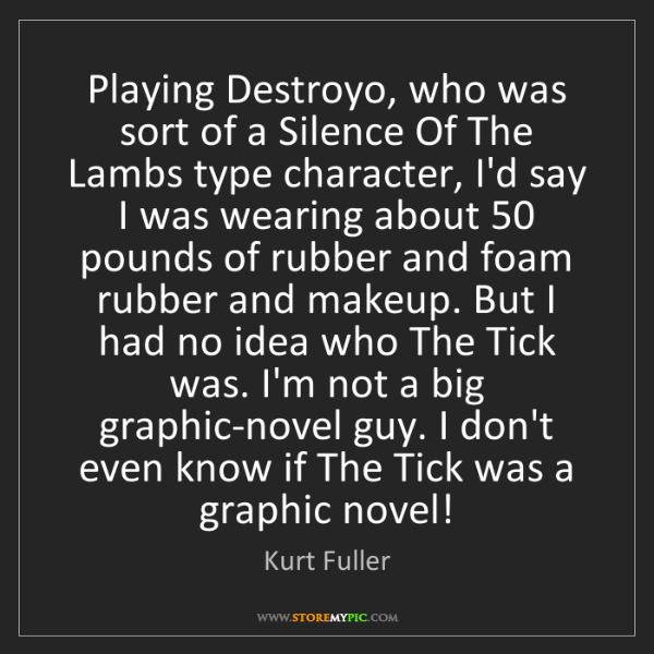 Kurt Fuller: Playing Destroyo, who was sort of a Silence Of The Lambs...