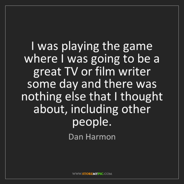 Dan Harmon: I was playing the game where I was going to be a great...