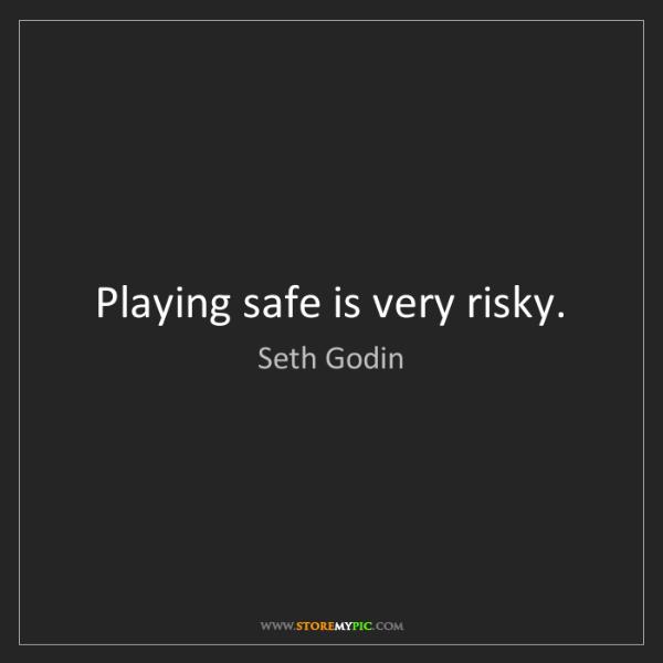 Seth Godin: Playing safe is very risky.