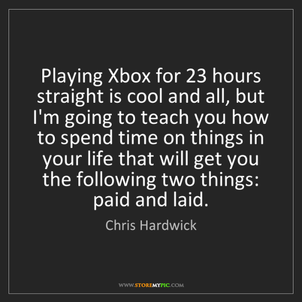 Chris Hardwick: Playing Xbox for 23 hours straight is cool and all, but...