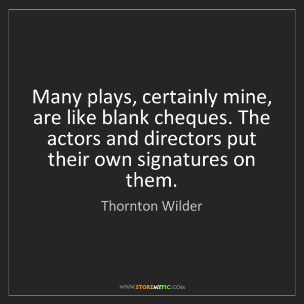 Thornton Wilder: Many plays, certainly mine, are like blank cheques. The...