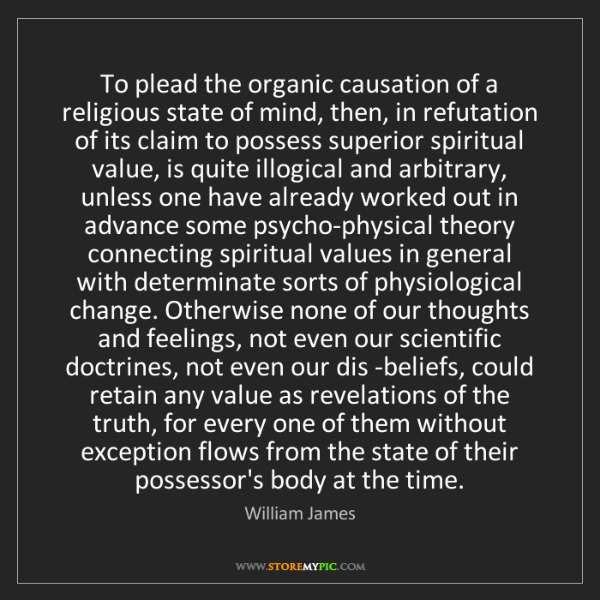William James: To plead the organic causation of a religious state of...