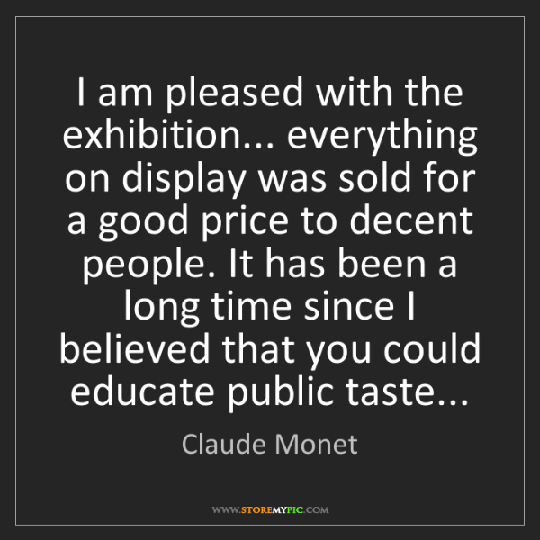 Claude Monet: I am pleased with the exhibition... everything on display...