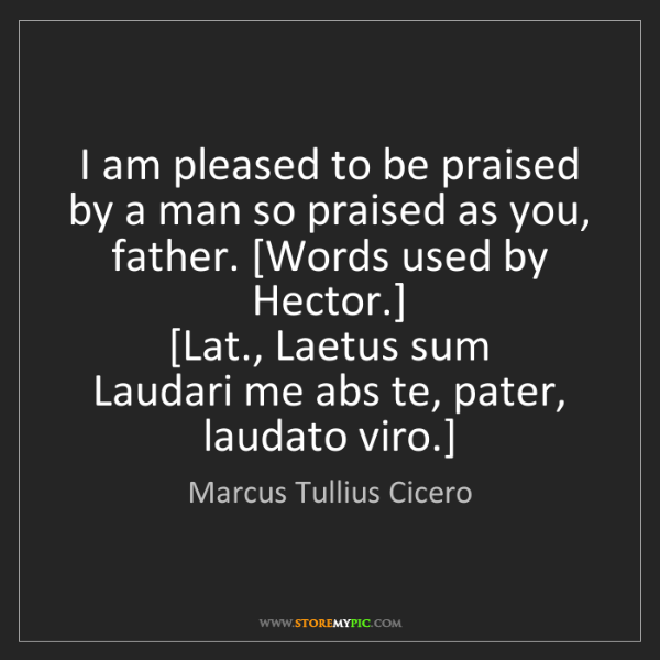 Marcus Tullius Cicero: I am pleased to be praised by a man so praised as you,...