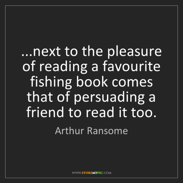 Arthur Ransome: ...next to the pleasure of reading a favourite fishing...