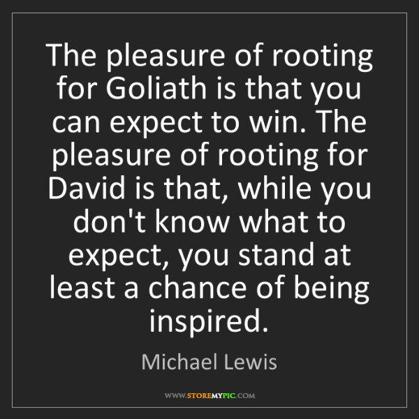Michael Lewis: The pleasure of rooting for Goliath is that you can expect...