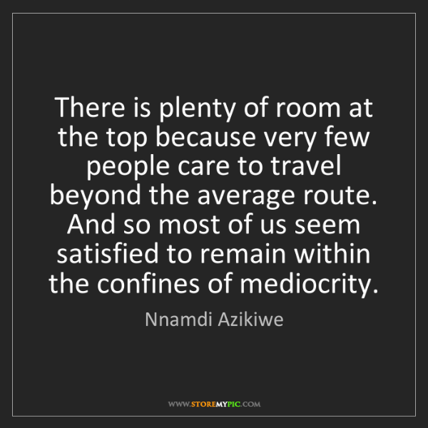 Nnamdi Azikiwe: There is plenty of room at the top because very few people...