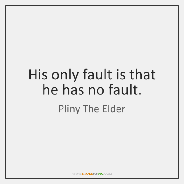 His only fault is that he has no fault.