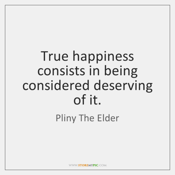 True happiness consists in being considered deserving of it.