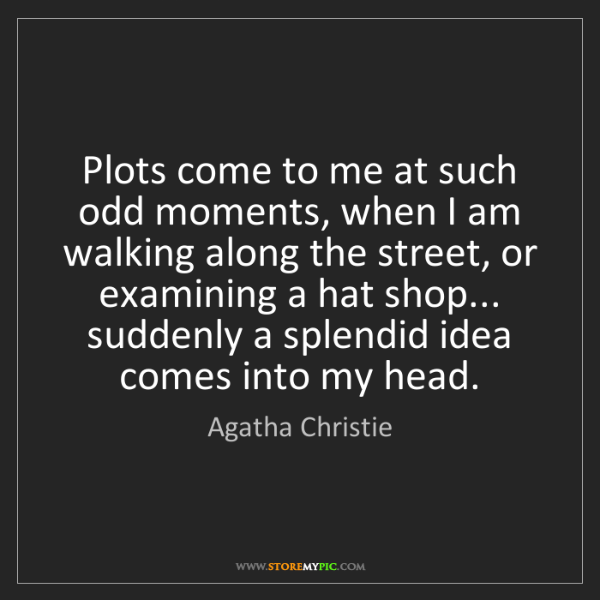 Agatha Christie: Plots come to me at such odd moments, when I am walking...