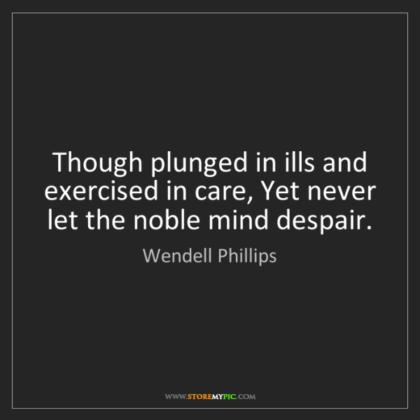 Wendell Phillips: Though plunged in ills and exercised in care, Yet never...