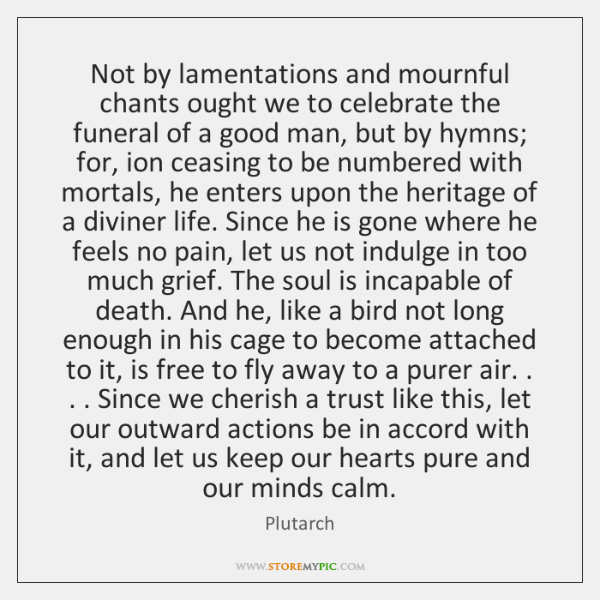 Not by lamentations and mournful chants ought we to celebrate the funeral ...