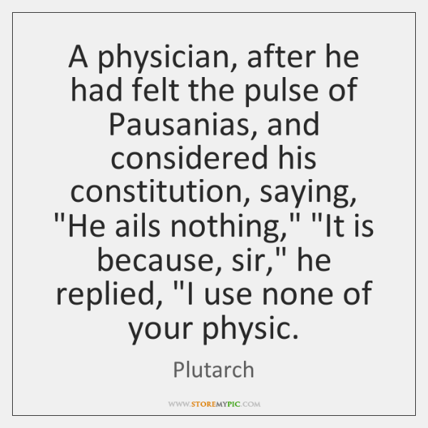 A physician, after he had felt the pulse of Pausanias, and considered ...