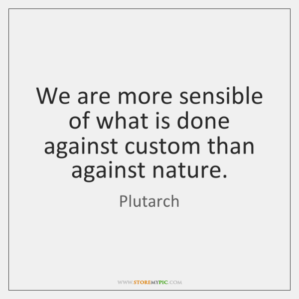 We are more sensible of what is done against custom than against ...