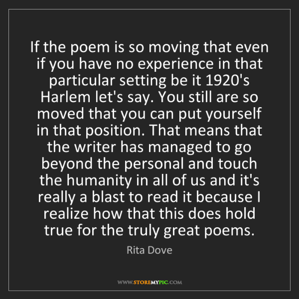 Rita Dove: If the poem is so moving that even if you have no experience...