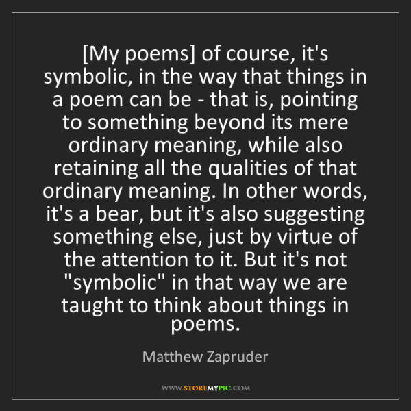 Matthew Zapruder: [My poems] of course, it's symbolic, in the way that...