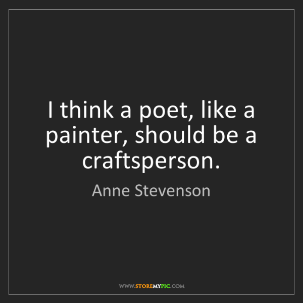 Anne Stevenson: I think a poet, like a painter, should be a craftsperson.