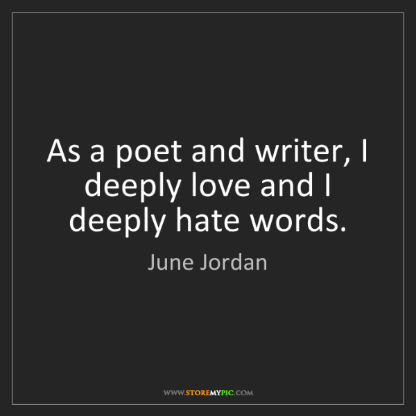 June Jordan: As a poet and writer, I deeply love and I deeply hate...