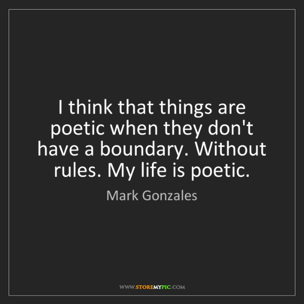 Mark Gonzales: I think that things are poetic when they don't have a...