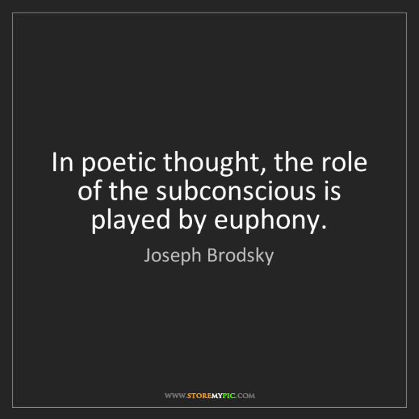 Joseph Brodsky: In poetic thought, the role of the subconscious is played...