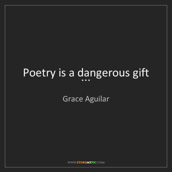 Grace Aguilar: Poetry is a dangerous gift ...